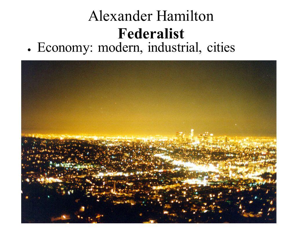 ● Economy: modern, industrial, cities Alexander Hamilton Federalist