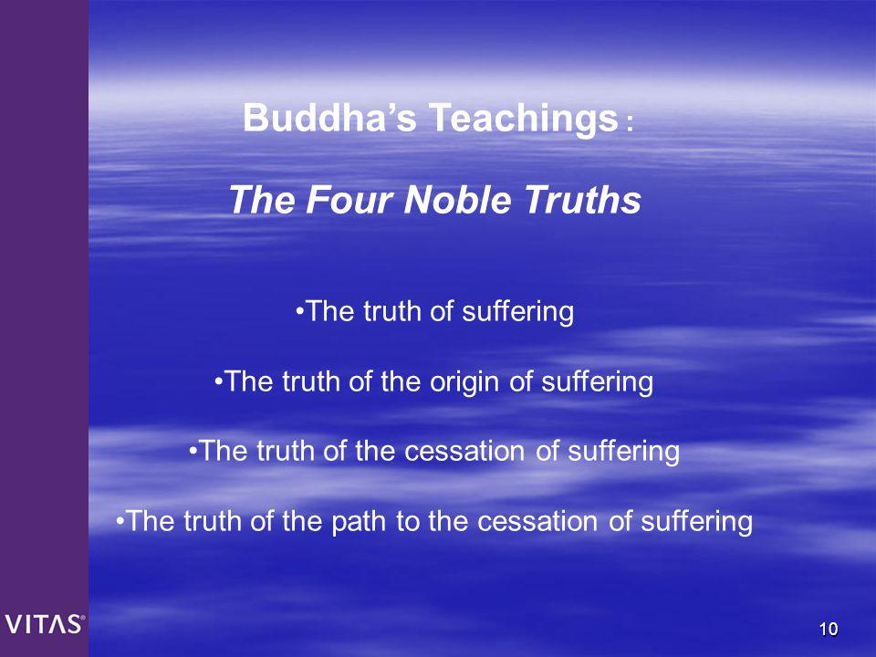 10 Buddha's Teachings : The Four Noble Truths The truth of suffering The truth of the origin of suffering The truth of the cessation of suffering The