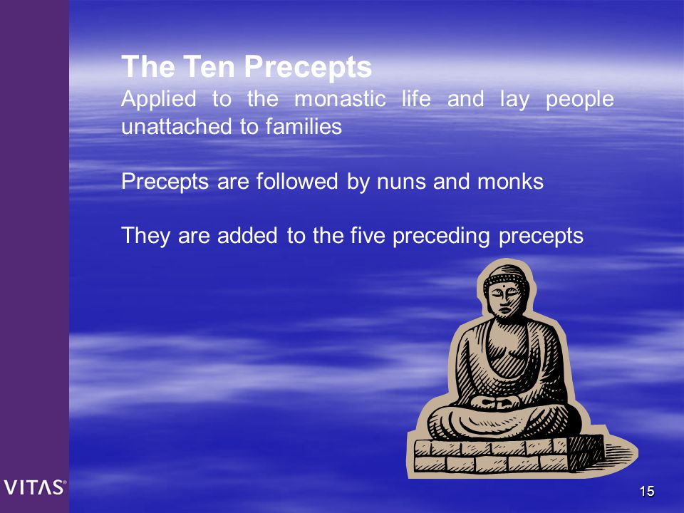 15 The Ten Precepts Applied to the monastic life and lay people unattached to families Precepts are followed by nuns and monks They are added to the f