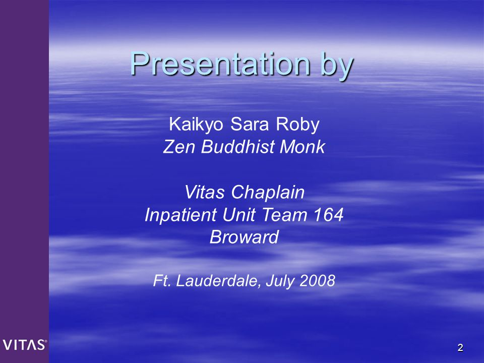 2 Presentation by Kaikyo Sara Roby Zen Buddhist Monk Vitas Chaplain Inpatient Unit Team 164 Broward Ft. Lauderdale, July 2008
