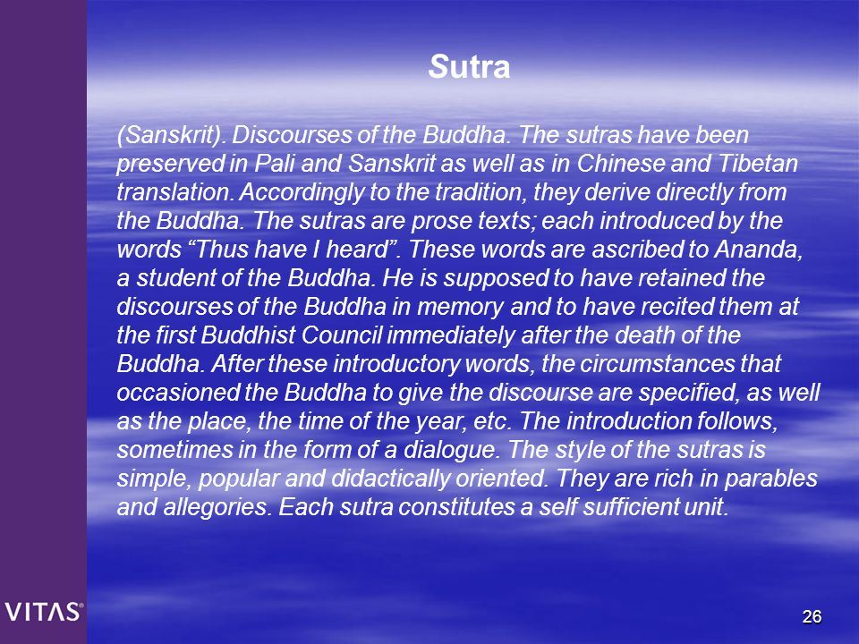 26 Sutra (Sanskrit). Discourses of the Buddha. The sutras have been preserved in Pali and Sanskrit as well as in Chinese and Tibetan translation. Acco