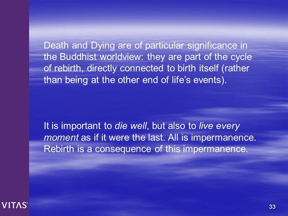 33 Death and Dying are of particular significance in the Buddhist worldview: they are part of the cycle of rebirth, directly connected to birth itself