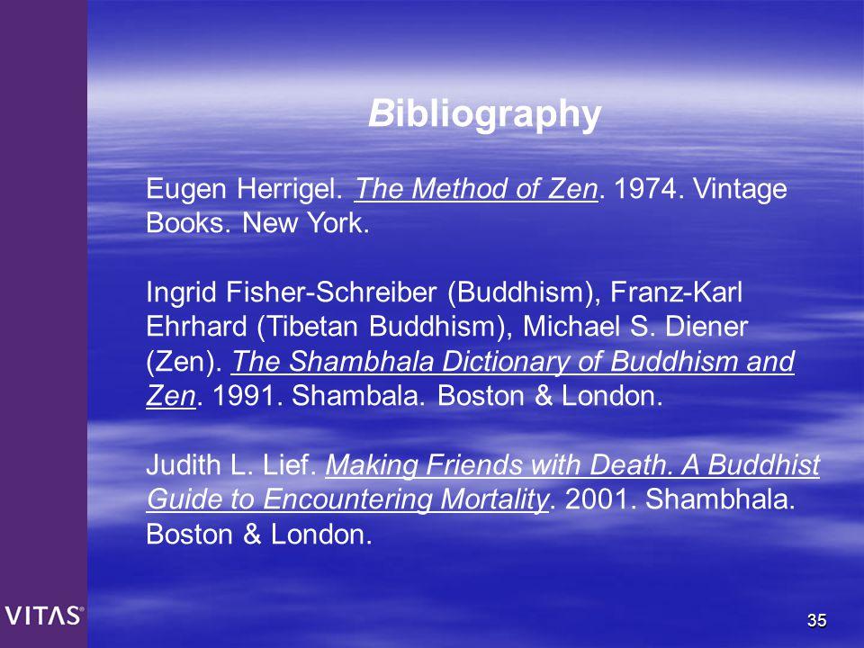 35 Bibliography Eugen Herrigel. The Method of Zen. 1974. Vintage Books. New York. Ingrid Fisher-Schreiber (Buddhism), Franz-Karl Ehrhard (Tibetan Budd