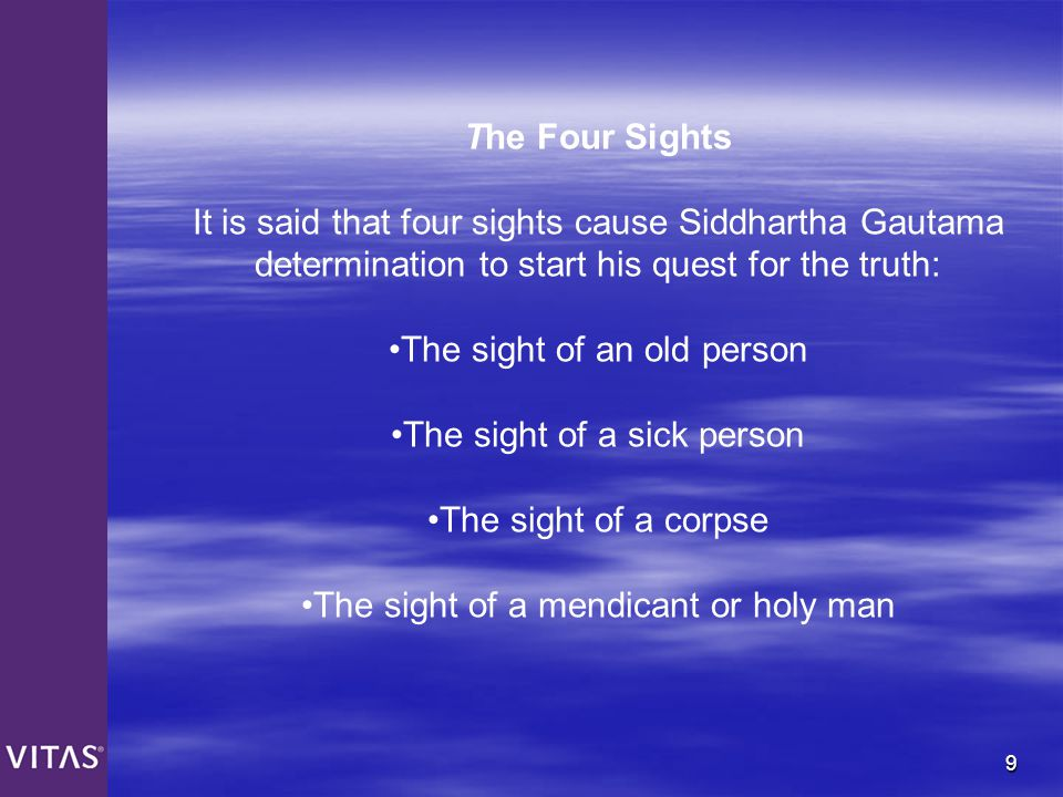 9 The Four Sights It is said that four sights cause Siddhartha Gautama determination to start his quest for the truth: The sight of an old person The