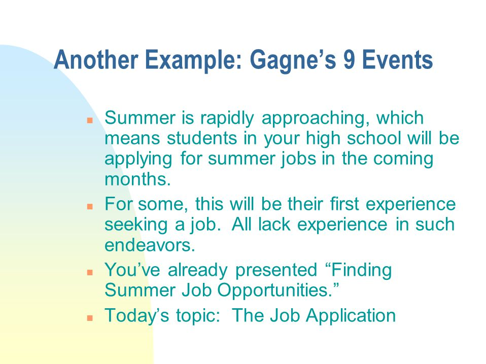 Another Example: Gagne's 9 Events n Summer is rapidly approaching, which means students in your high school will be applying for summer jobs in the coming months.