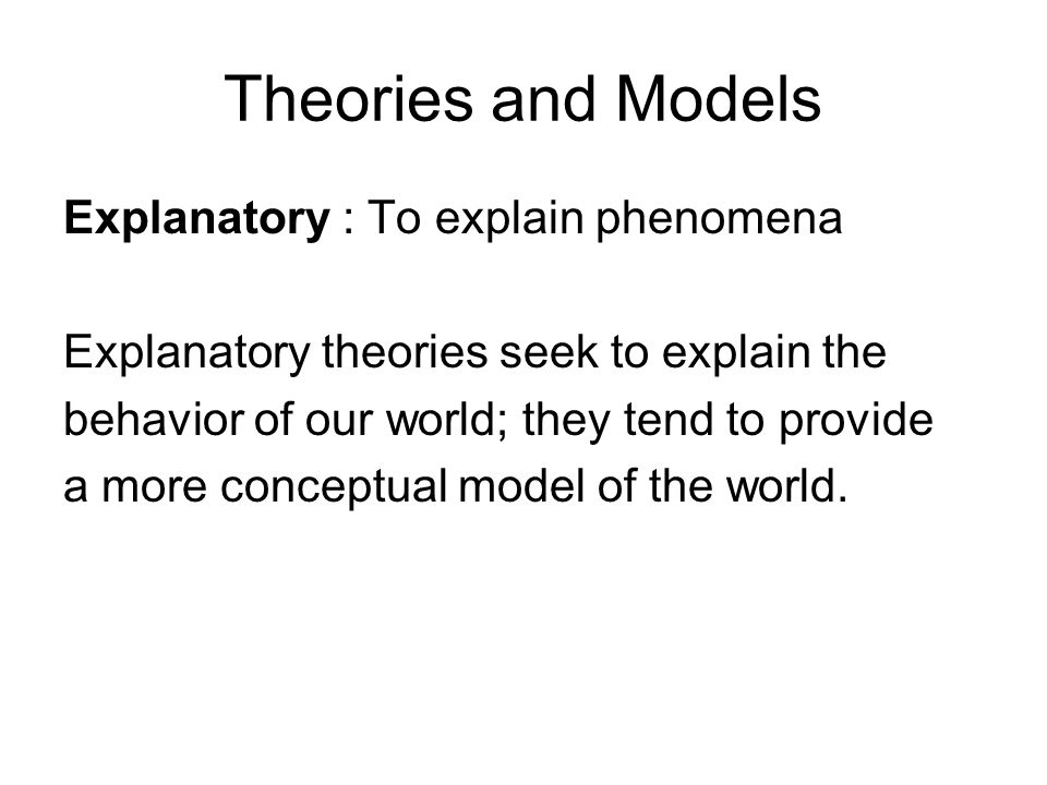 Theories and Models Explanatory : To explain phenomena Explanatory theories seek to explain the behavior of our world; they tend to provide a more conceptual model of the world.