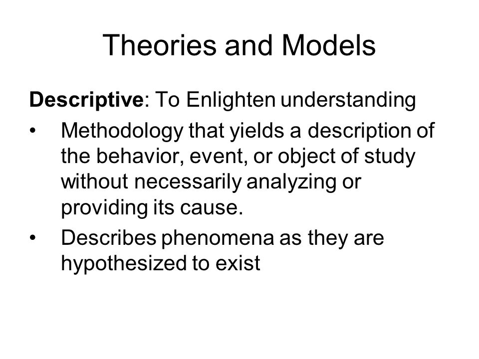 Theories and Models Descriptive: To Enlighten understanding Methodology that yields a description of the behavior, event, or object of study without necessarily analyzing or providing its cause.