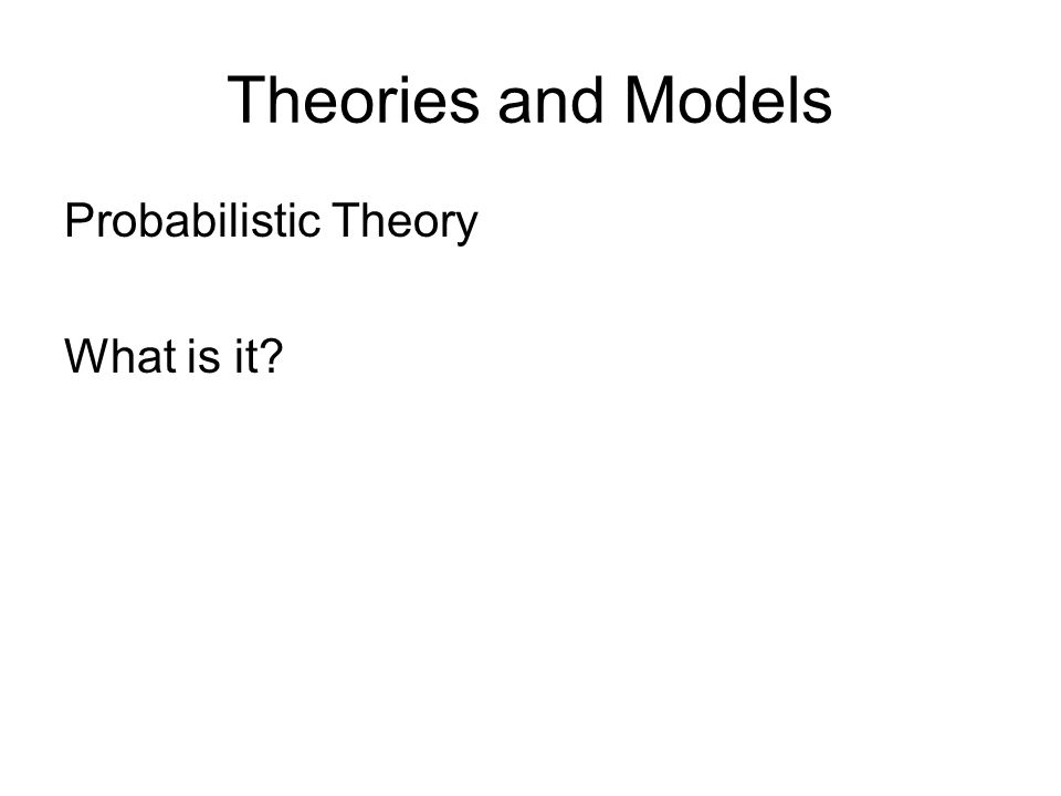 Theories and Models Probabilistic Theory What is it
