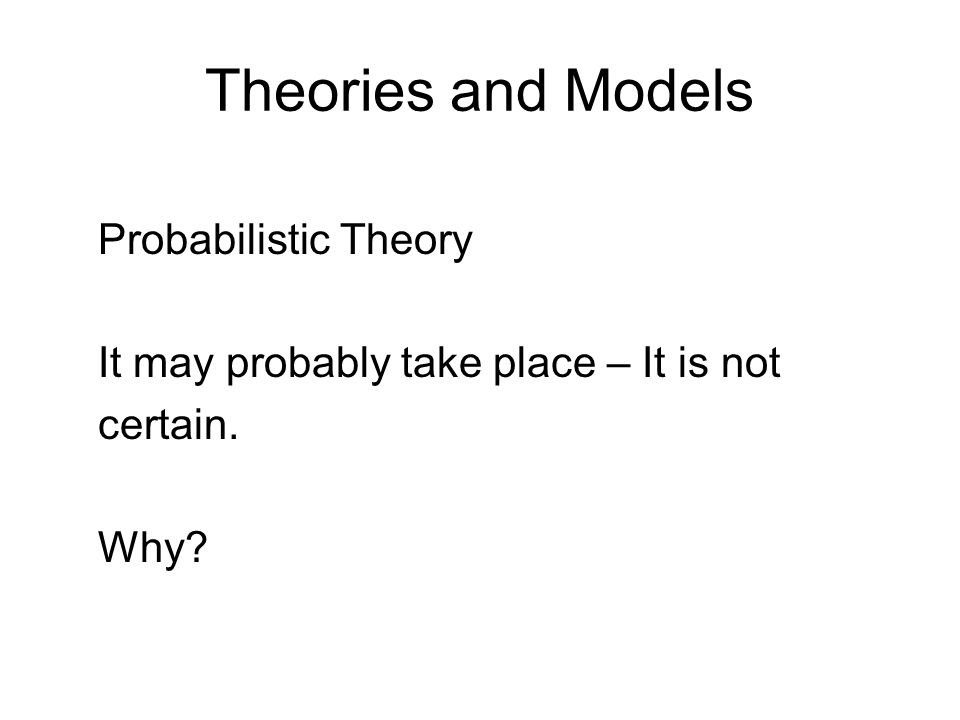 Theories and Models Probabilistic Theory It may probably take place – It is not certain. Why