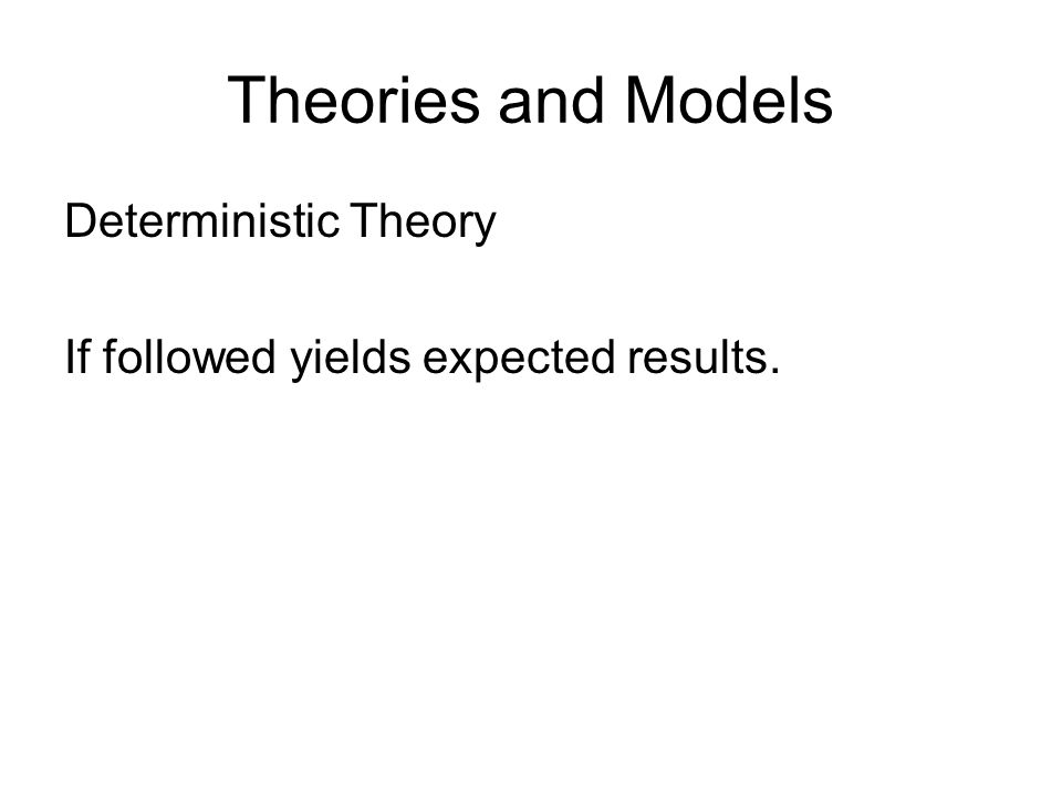 Theories and Models Deterministic Theory If followed yields expected results.