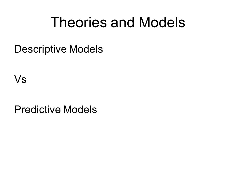 Theories and Models Descriptive Models Vs Predictive Models