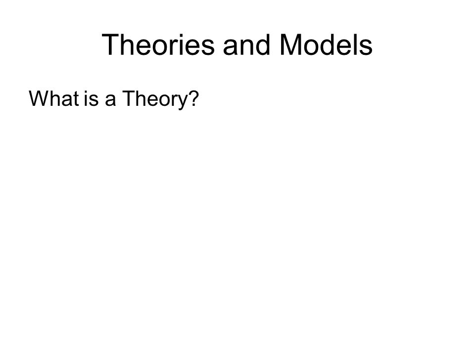 Theories and Models What is a Theory
