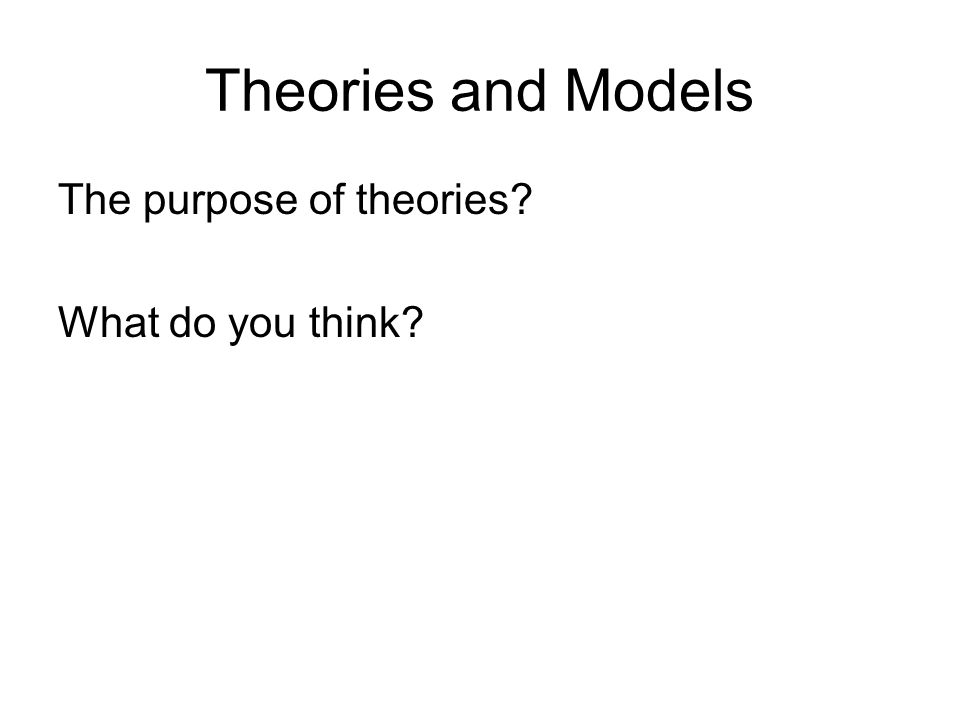 Theories and Models The purpose of theories What do you think