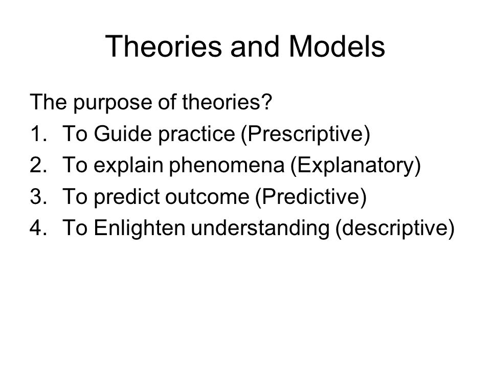 Theories and Models The purpose of theories.