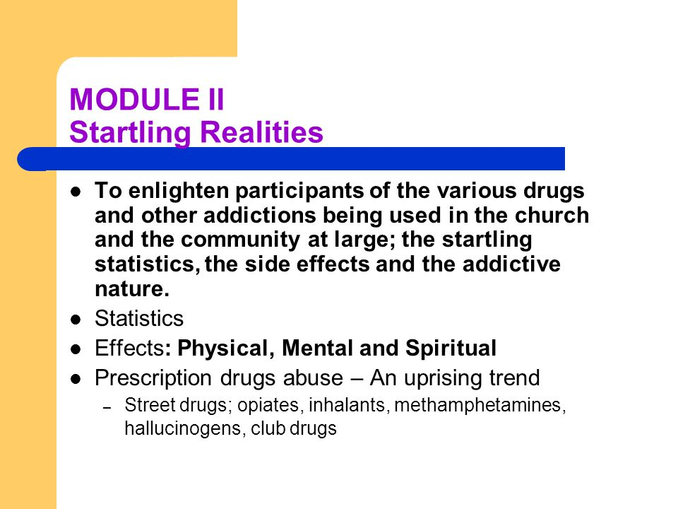 MODULE II Startling Realities To enlighten participants of the various drugs and other addictions being used in the church and the community at large; the startling statistics, the side effects and the addictive nature.