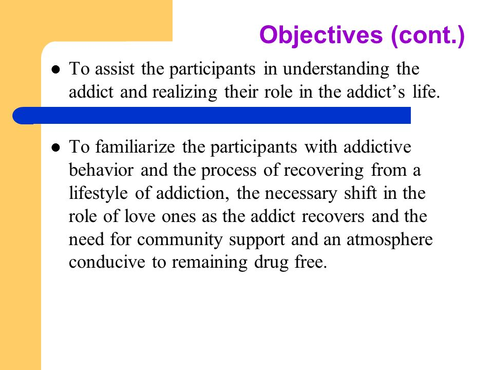 Objectives (cont.) To assist the participants in understanding the addict and realizing their role in the addict's life.