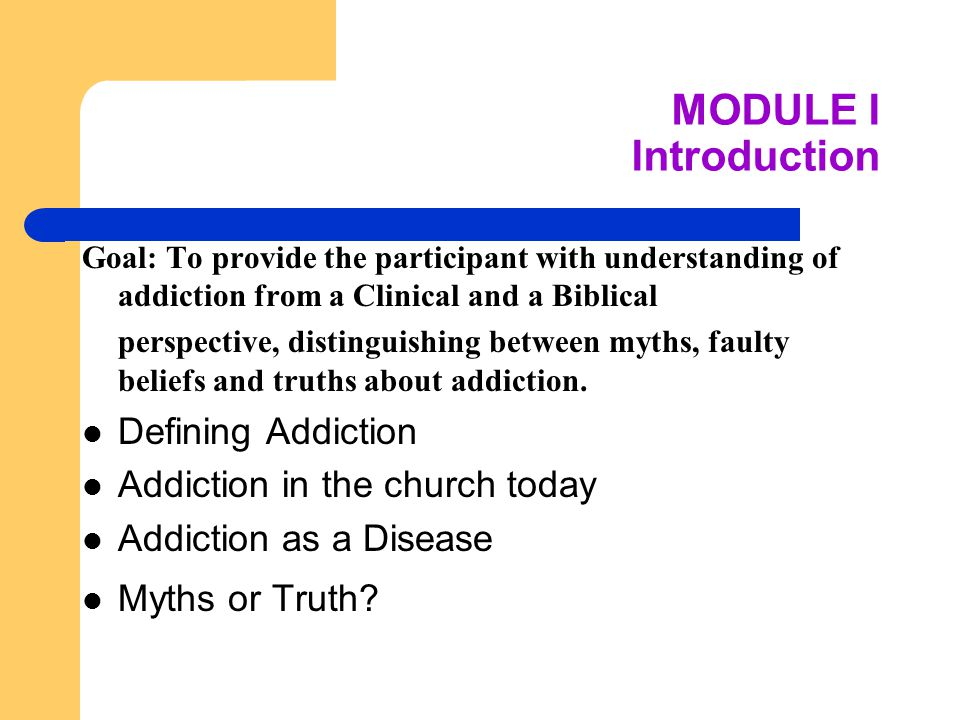MODULE I Introduction Goal: To provide the participant with understanding of addiction from a Clinical and a Biblical perspective, distinguishing between myths, faulty beliefs and truths about addiction.