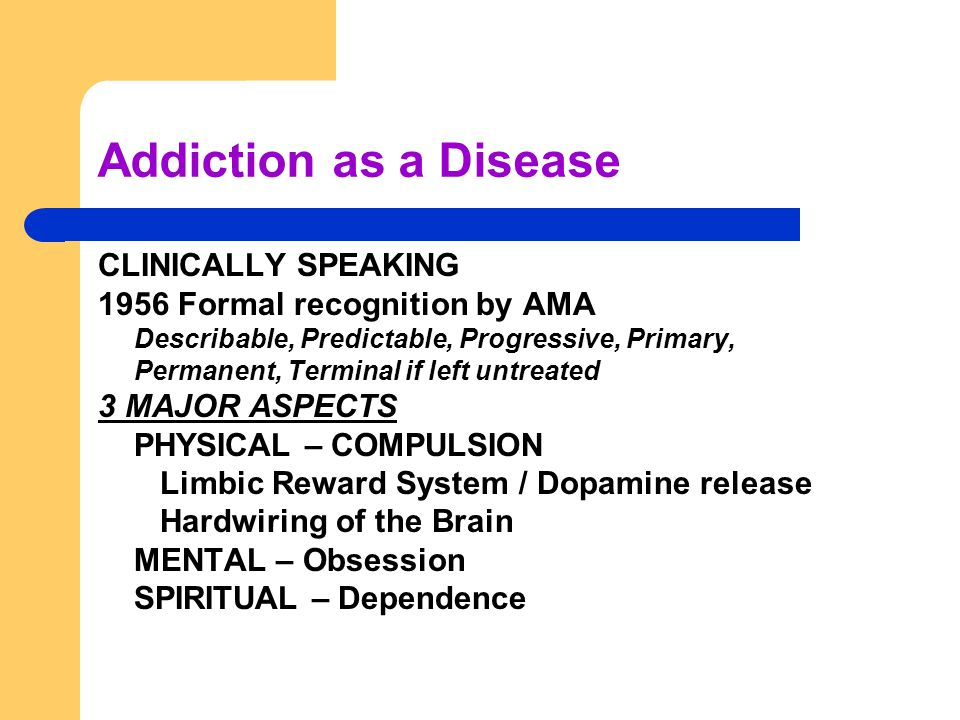 Addiction as a Disease CLINICALLY SPEAKING 1956 Formal recognition by AMA Describable, Predictable, Progressive, Primary, Permanent, Terminal if left untreated 3 MAJOR ASPECTS PHYSICAL – COMPULSION Limbic Reward System / Dopamine release Hardwiring of the Brain MENTAL – Obsession SPIRITUAL – Dependence