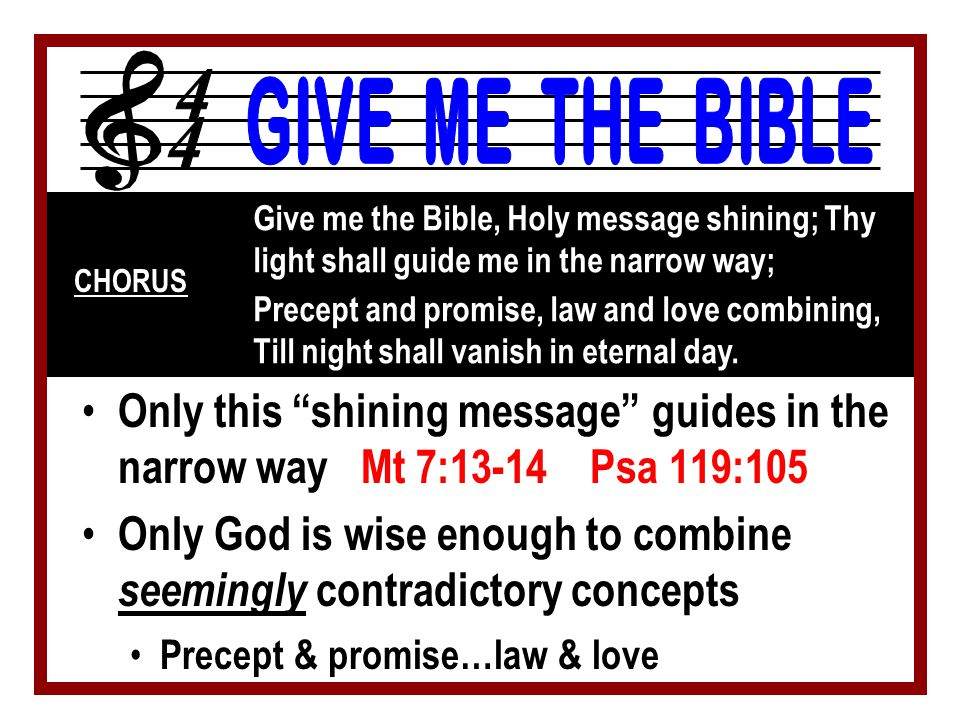 Only this shining message guides in the narrow way Mt 7:13-14 Psa 119:105 Only God is wise enough to combine seemingly contradictory concepts Give me the Bible, Holy message shining; Thy light shall guide me in the narrow way; Precept and promise, law and love combining, Till night shall vanish in eternal day.
