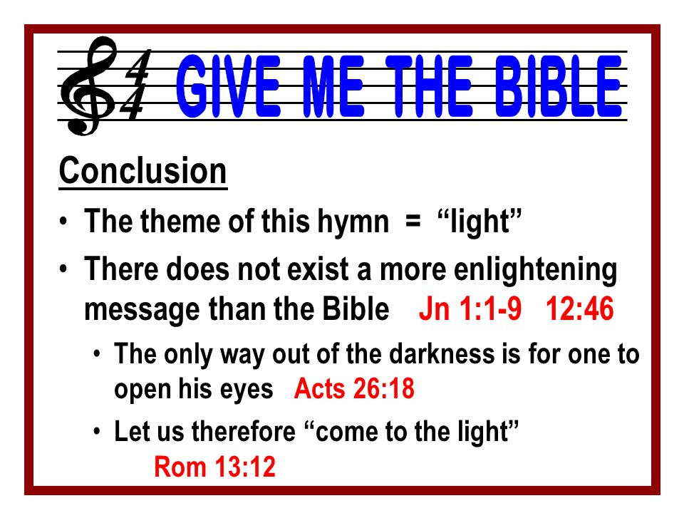 "Conclusion The theme of this hymn = ""light"" There does not exist a more enlightening message than the Bible Jn 1:1-9 12:46 The only way out of the dar"