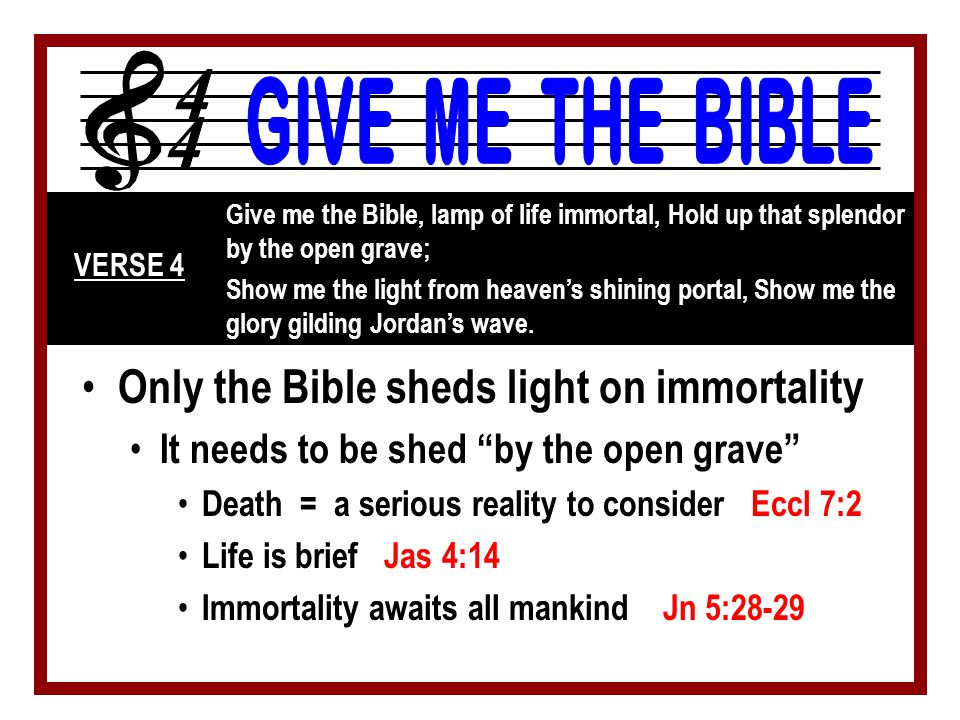 Only the Bible sheds light on immortality It needs to be shed by the open grave Death = a serious reality to consider Eccl 7:2 Life is brief Jas 4:14 Immortality awaits all mankind Jn 5:28-29 Give me the Bible, lamp of life immortal, Hold up that splendor by the open grave; Show me the light from heaven's shining portal, Show me the glory gilding Jordan's wave.