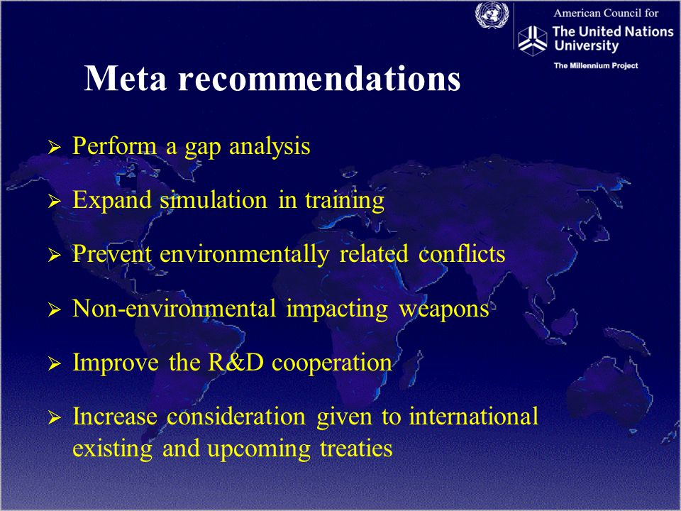 Meta recommendations   Perform a gap analysis   Expand simulation in training   Prevent environmentally related conflicts   Non-environmental impacting weapons   Improve the R&D cooperation   Increase consideration given to international existing and upcoming treaties