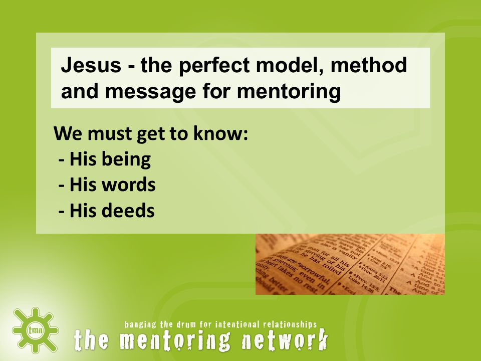 Jesus - the perfect model, method and message for mentoring We must get to know: - His being - His words - His deeds