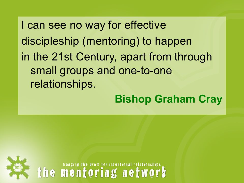 I can see no way for effective discipleship (mentoring) to happen in the 21st Century, apart from through small groups and one-to-one relationships.