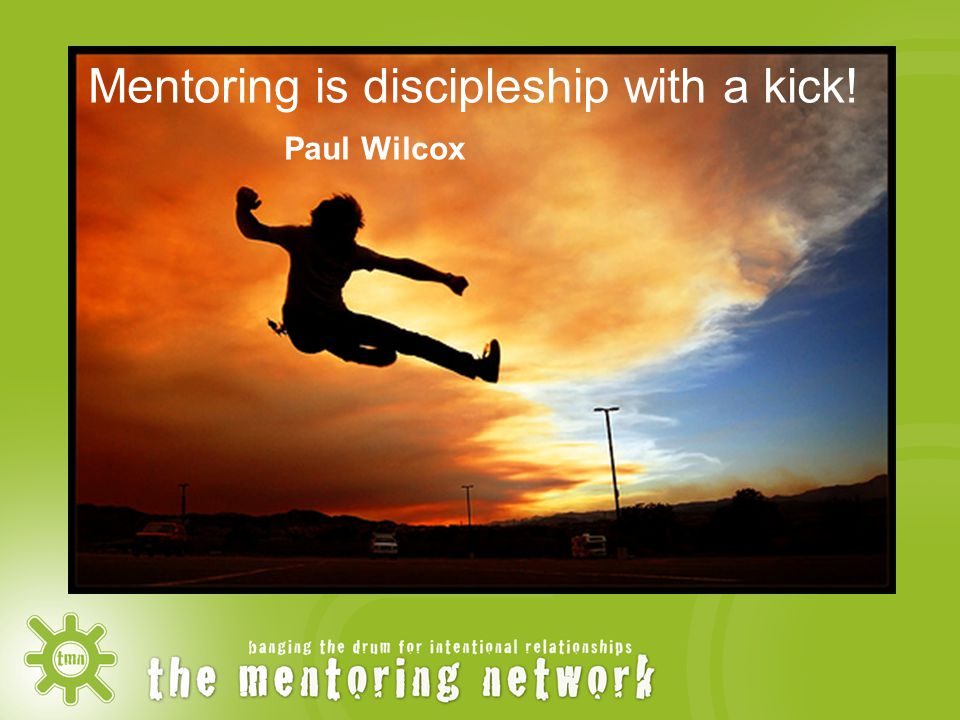 Mentoring is discipleship with a kick! Paul Wilcox