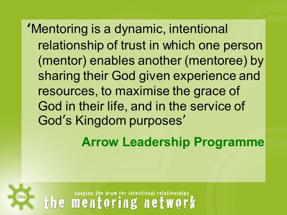 'Mentoring is a dynamic, intentional relationship of trust in which one person (mentor) enables another (mentoree) by sharing their God given experience and resources, to maximise the grace of God in their life, and in the service of God's Kingdom purposes' Arrow Leadership Programme