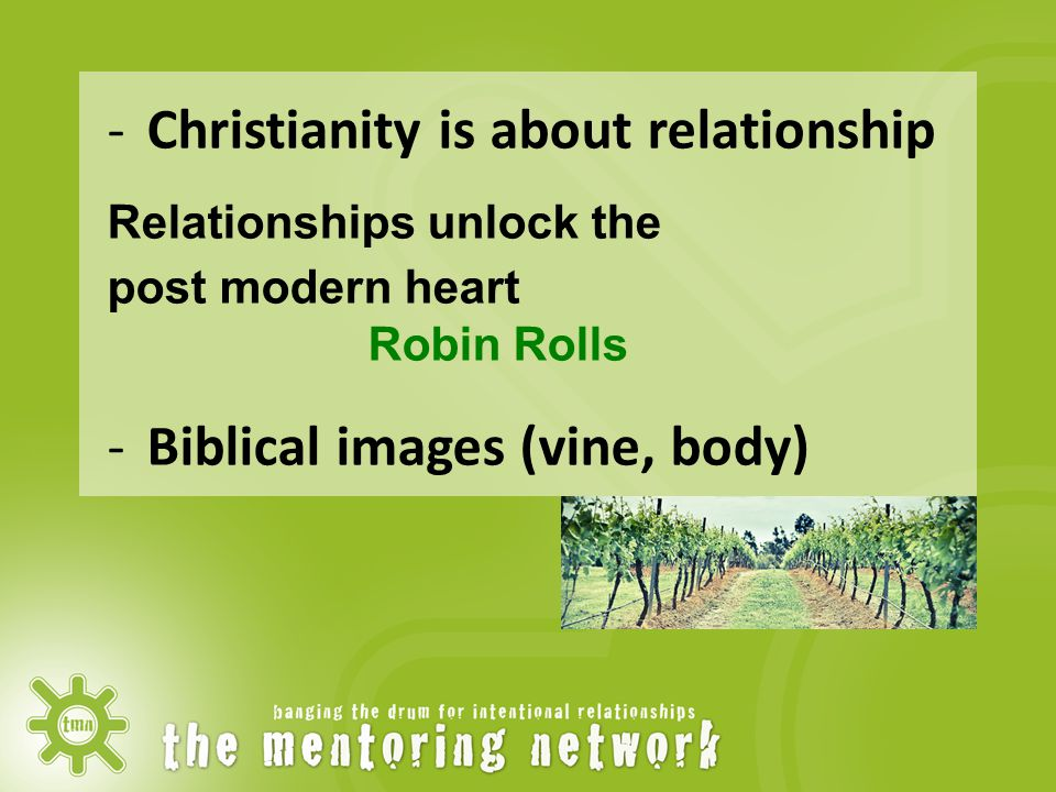 -Christianity is about relationship Relationships unlock the post modern heart Robin Rolls -Biblical images (vine, body)