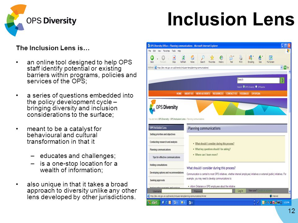 Inclusion Lens 12 The Inclusion Lens is… an online tool designed to help OPS staff identify potential or existing barriers within programs, policies and services of the OPS; a series of questions embedded into the policy development cycle – bringing diversity and inclusion considerations to the surface; meant to be a catalyst for behavioural and cultural transformation in that it –educates and challenges; –is a one-stop location for a wealth of information; also unique in that it takes a broad approach to diversity unlike any other lens developed by other jurisdictions.