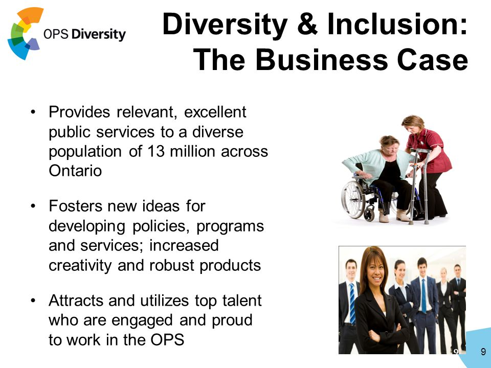 9 Diversity & Inclusion: The Business Case Provides relevant, excellent public services to a diverse population of 13 million across Ontario Fosters new ideas for developing policies, programs and services; increased creativity and robust products Attracts and utilizes top talent who are engaged and proud to work in the OPS 99