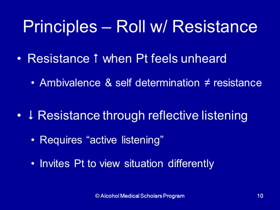 © Alcohol Medical Scholars Program10 Principles – Roll w/ Resistance Resistance  when Pt feels unheard Ambivalence & self determination ≠ resistance  Resistance through reflective listening Requires active listening Invites Pt to view situation differently