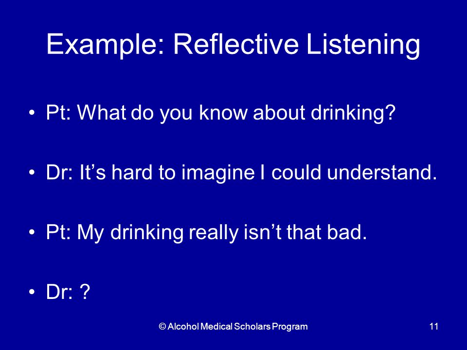 © Alcohol Medical Scholars Program11 Example: Reflective Listening Pt: What do you know about drinking.