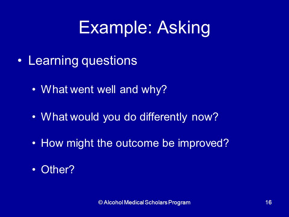 © Alcohol Medical Scholars Program16 Example: Asking Learning questions What went well and why.