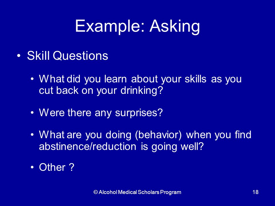 © Alcohol Medical Scholars Program18 Example: Asking Skill Questions What did you learn about your skills as you cut back on your drinking.
