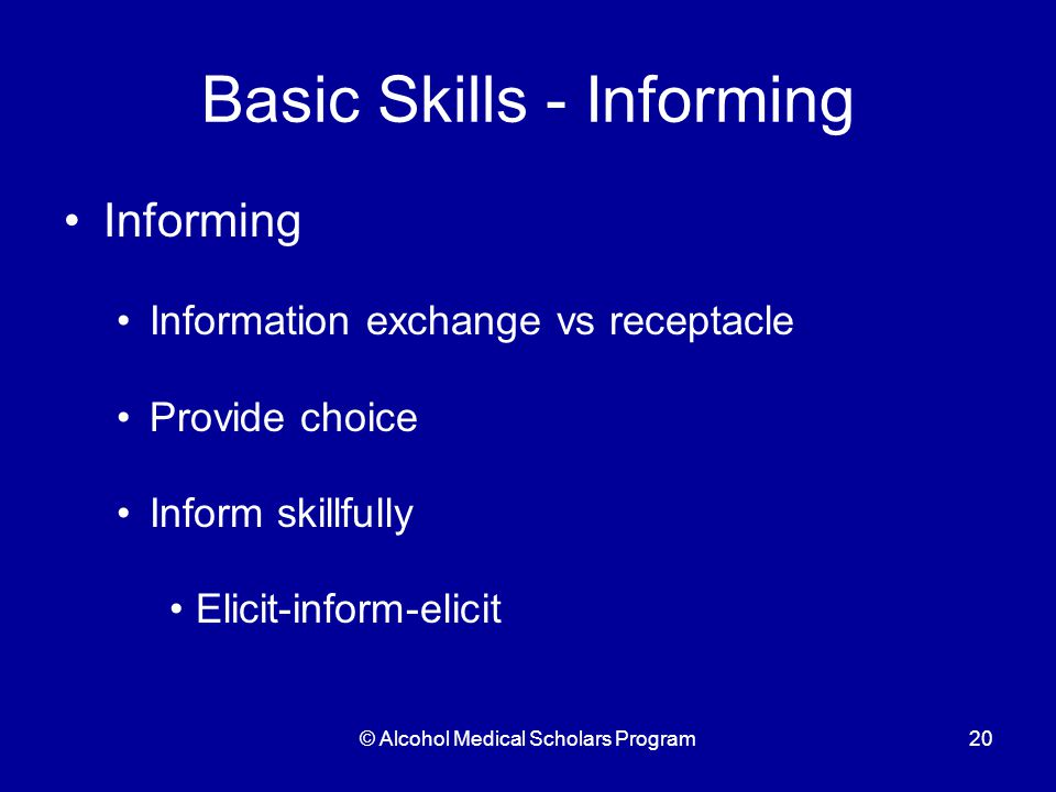 © Alcohol Medical Scholars Program20 Basic Skills - Informing Informing Information exchange vs receptacle Provide choice Inform skillfully Elicit-inform-elicit