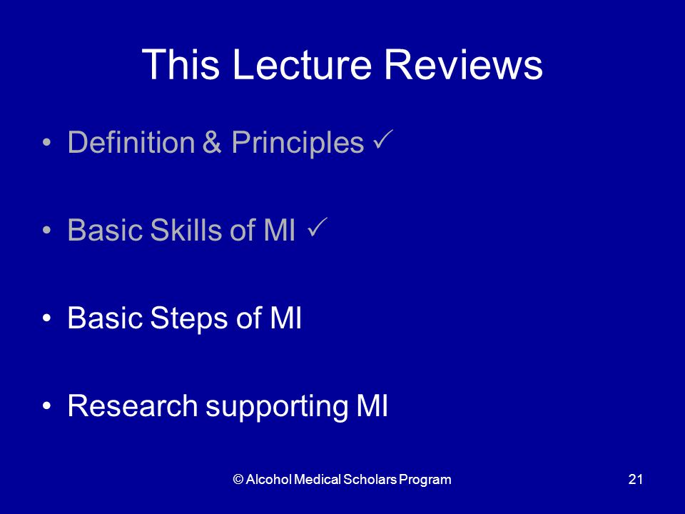 © Alcohol Medical Scholars Program21 This Lecture Reviews Definition & Principles  Basic Skills of MI  Basic Steps of MI Research supporting MI