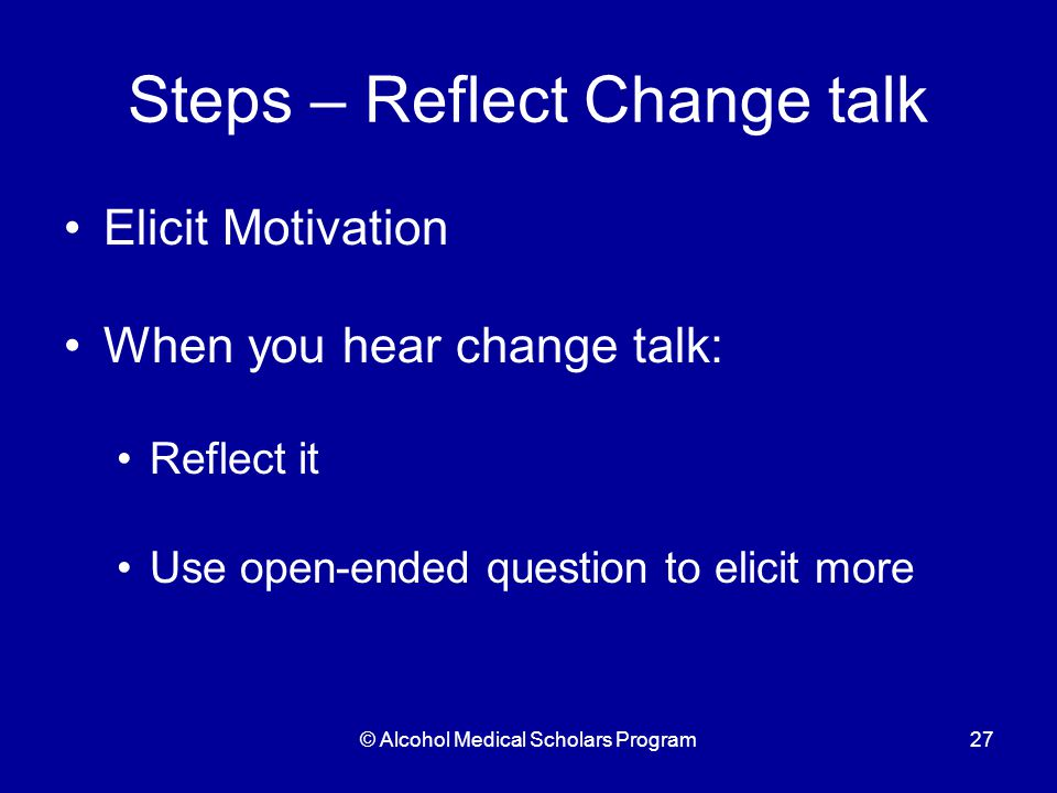© Alcohol Medical Scholars Program27 Steps – Reflect Change talk Elicit Motivation When you hear change talk: Reflect it Use open-ended question to elicit more