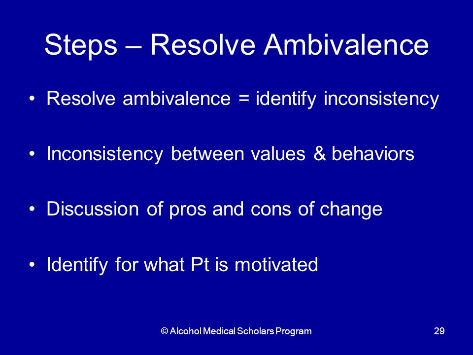 © Alcohol Medical Scholars Program29 Steps – Resolve Ambivalence Resolve ambivalence = identify inconsistency Inconsistency between values & behaviors Discussion of pros and cons of change Identify for what Pt is motivated