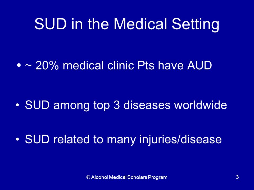 © Alcohol Medical Scholars Program3 SUD in the Medical Setting ~ 20% medical clinic Pts have AUD SUD among top 3 diseases worldwide SUD related to many injuries/disease