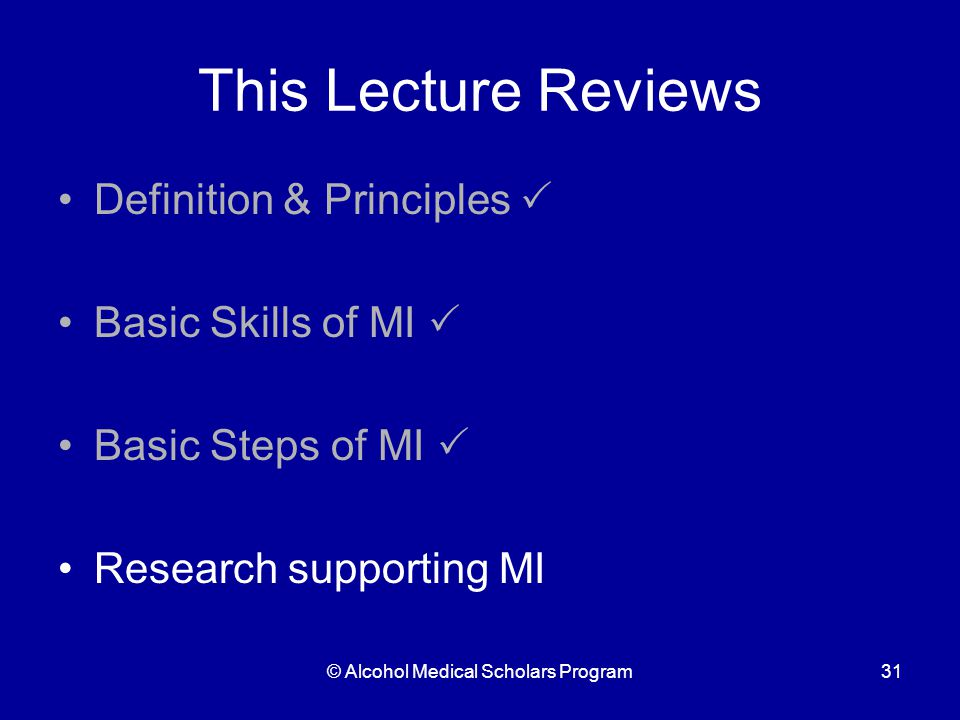 © Alcohol Medical Scholars Program31 This Lecture Reviews Definition & Principles  Basic Skills of MI  Basic Steps of MI  Research supporting MI