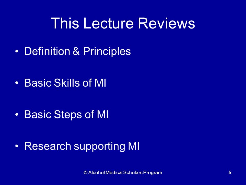 © Alcohol Medical Scholars Program5 This Lecture Reviews Definition & Principles Basic Skills of MI Basic Steps of MI Research supporting MI