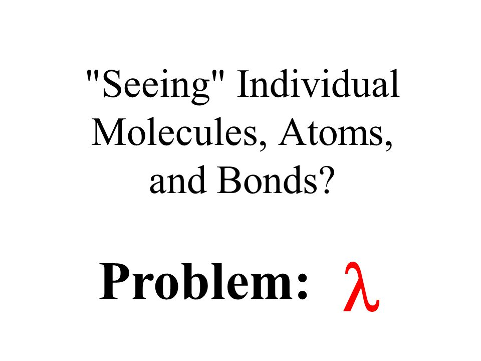 Seeing Individual Molecules, Atoms, and Bonds? Problem: