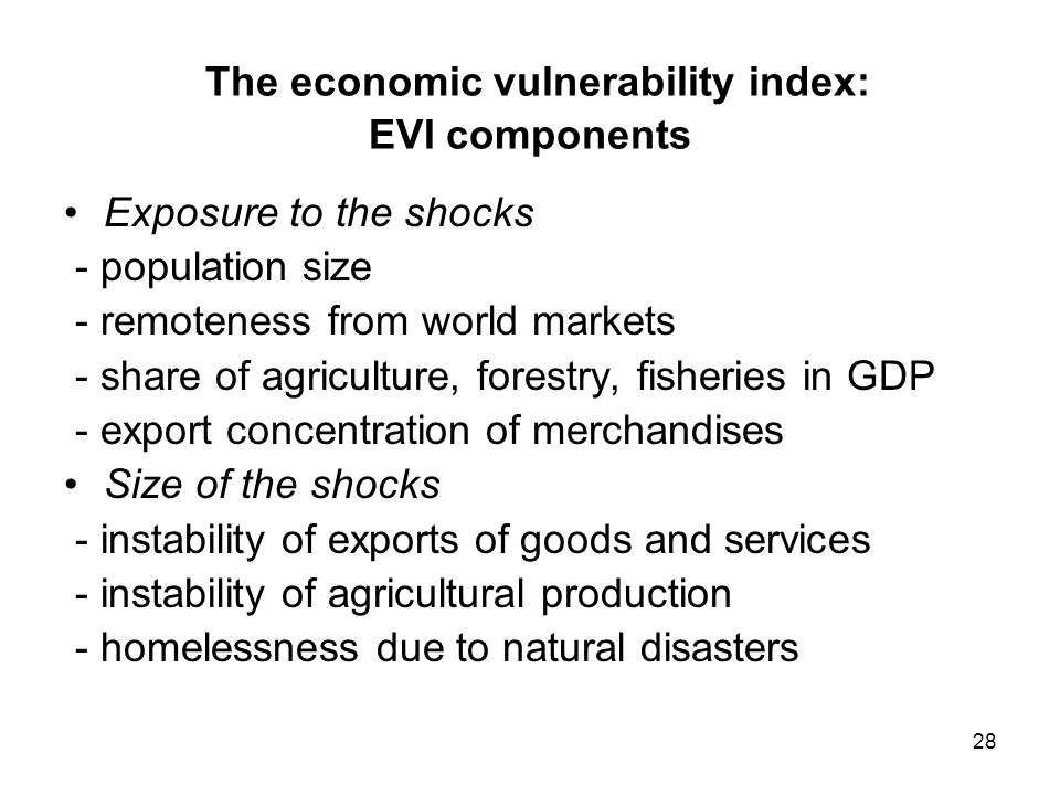 28 The economic vulnerability index: EVI components Exposure to the shocks - population size - remoteness from world markets - share of agriculture, forestry, fisheries in GDP - export concentration of merchandises Size of the shocks - instability of exports of goods and services - instability of agricultural production - homelessness due to natural disasters