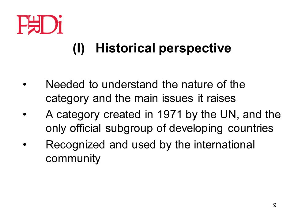 9 (I)Historical perspective Needed to understand the nature of the category and the main issues it raises A category created in 1971 by the UN, and the only official subgroup of developing countries Recognized and used by the international community