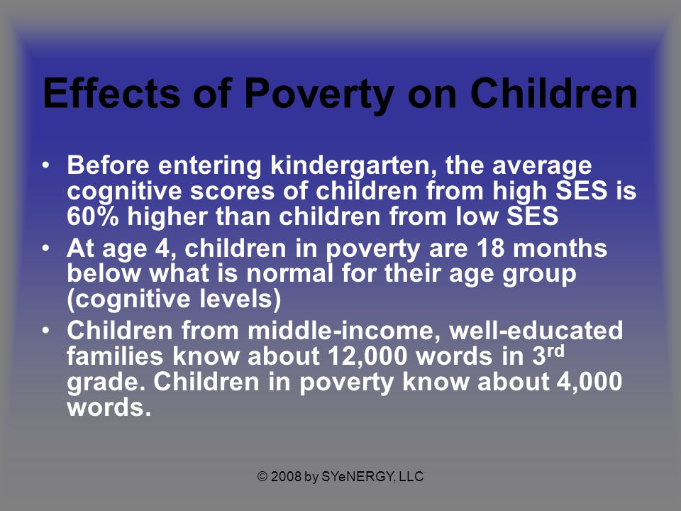 © 2008 by SYeNERGY, LLC Effects of Poverty on Children Before entering kindergarten, the average cognitive scores of children from high SES is 60% higher than children from low SES At age 4, children in poverty are 18 months below what is normal for their age group (cognitive levels) Children from middle-income, well-educated families know about 12,000 words in 3 rd grade.
