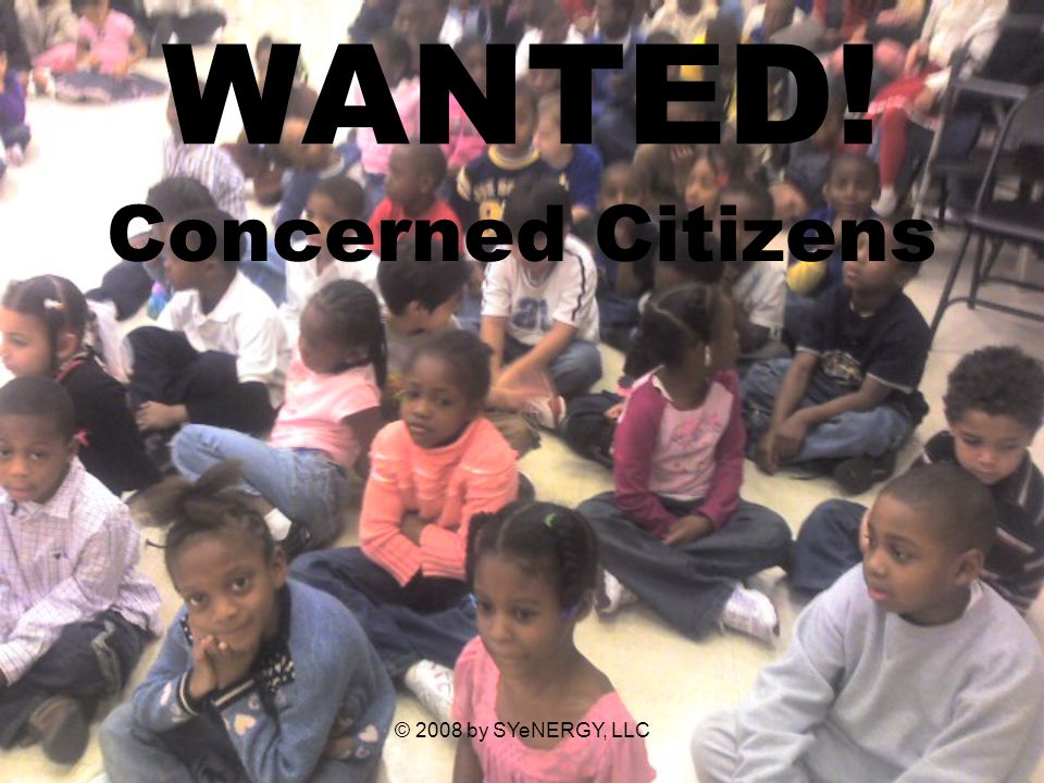 © 2008 by SYeNERGY, LLC WANTED! Concerned Citizens