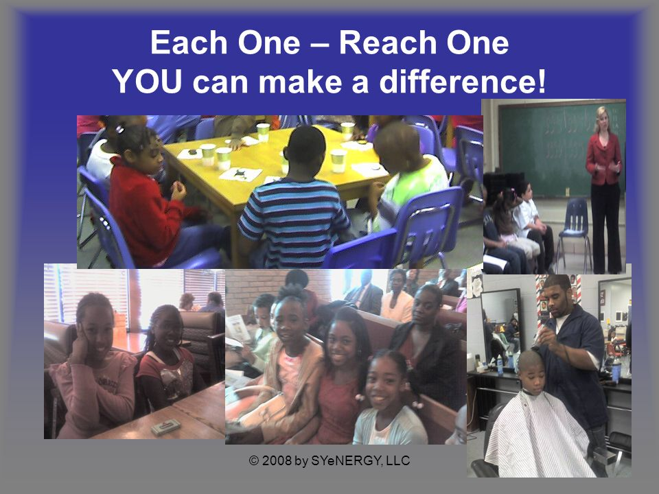 © 2008 by SYeNERGY, LLC Each One – Reach One YOU can make a difference!